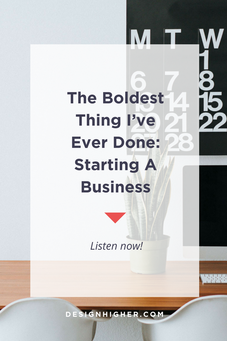 The Boldest Thing I've Ever Done: Starting a Business - Podcast //designhigher.com
